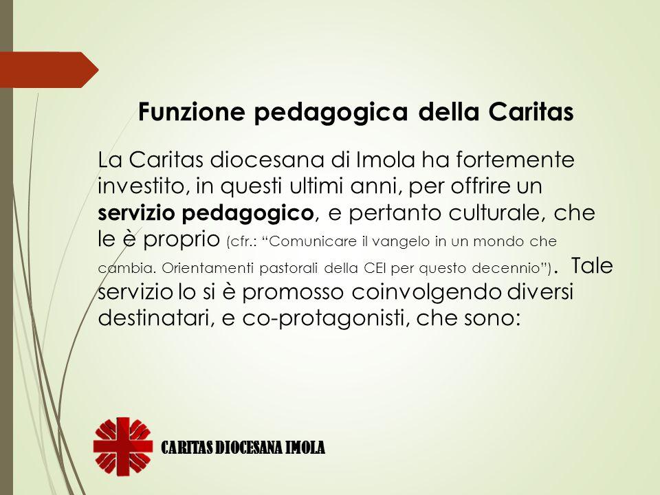 Funzione pedagogica della Caritas La Caritas diocesana di Imola ha fortemente investito, in questi ultimi anni, per offrire un servizio pedagogico, e