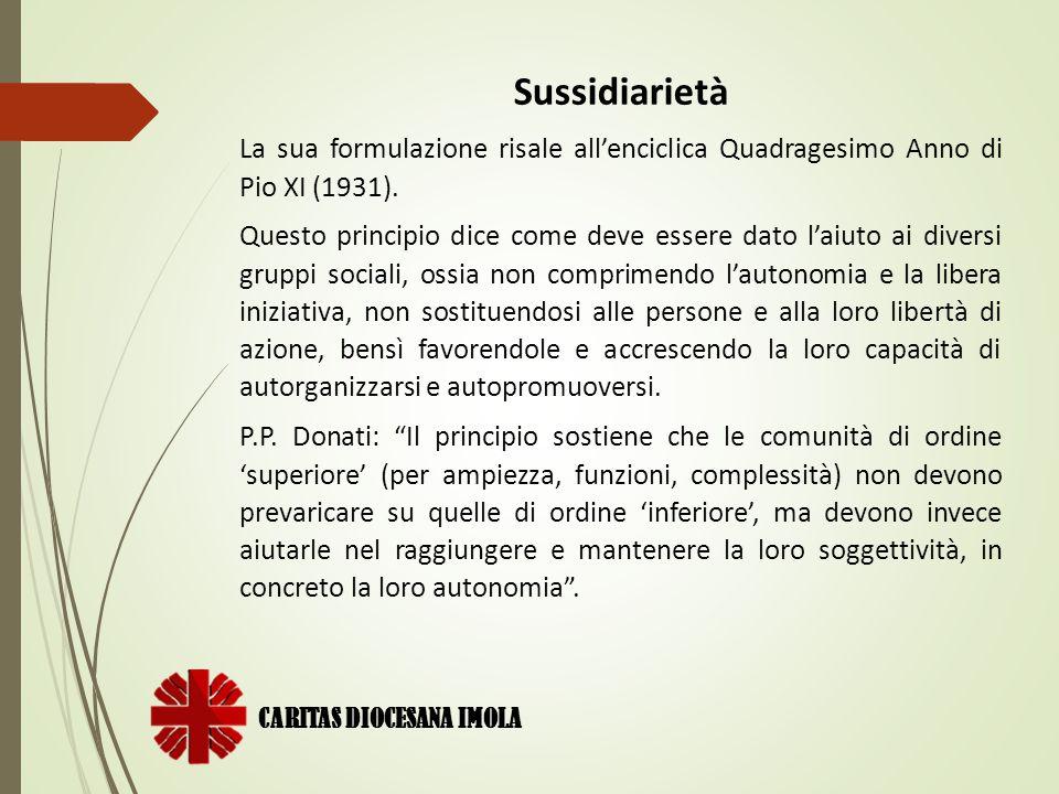 CARITAS DIOCESANA IMOLA Sussidiarietà La sua formulazione risale all'enciclica Quadragesimo Anno di Pio XI (1931). Questo principio dice come deve ess