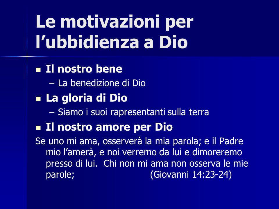 Le motivazioni per l'ubbidienza a Dio Il nostro bene – –La benedizione di Dio La gloria di Dio – –Siamo i suoi rapresentanti sulla terra Il nostro amore per Dio Se uno mi ama, osserverà la mia parola; e il Padre mio l'amerà, e noi verremo da lui e dimoreremo presso di lui.
