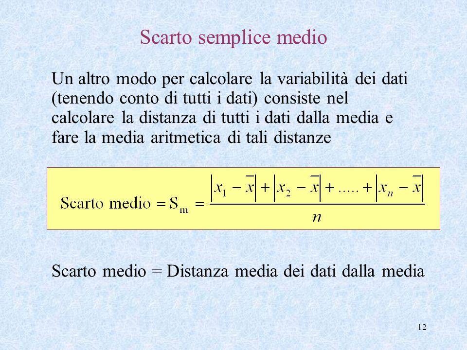 12 Scarto semplice medio Un altro modo per calcolare la variabilità dei dati (tenendo conto di tutti i dati) consiste nel calcolare la distanza di tut