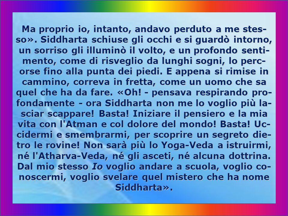 In verità, nessuna cosa al mondo ha tanto occupa- to i miei pensieri come questo mio Io, questo enig- ma ch io vivo, d essere uno, distinto e separato da tutti gli altri, d essere Siddharta.