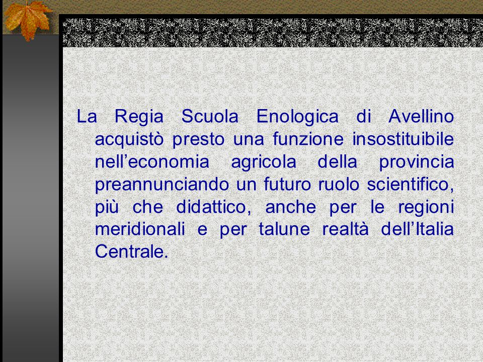 La Regia Scuola Enologica di Avellino acquistò presto una funzione insostituibile nell'economia agricola della provincia preannunciando un futuro ruolo scientifico, più che didattico, anche per le regioni meridionali e per talune realtà dell'Italia Centrale.