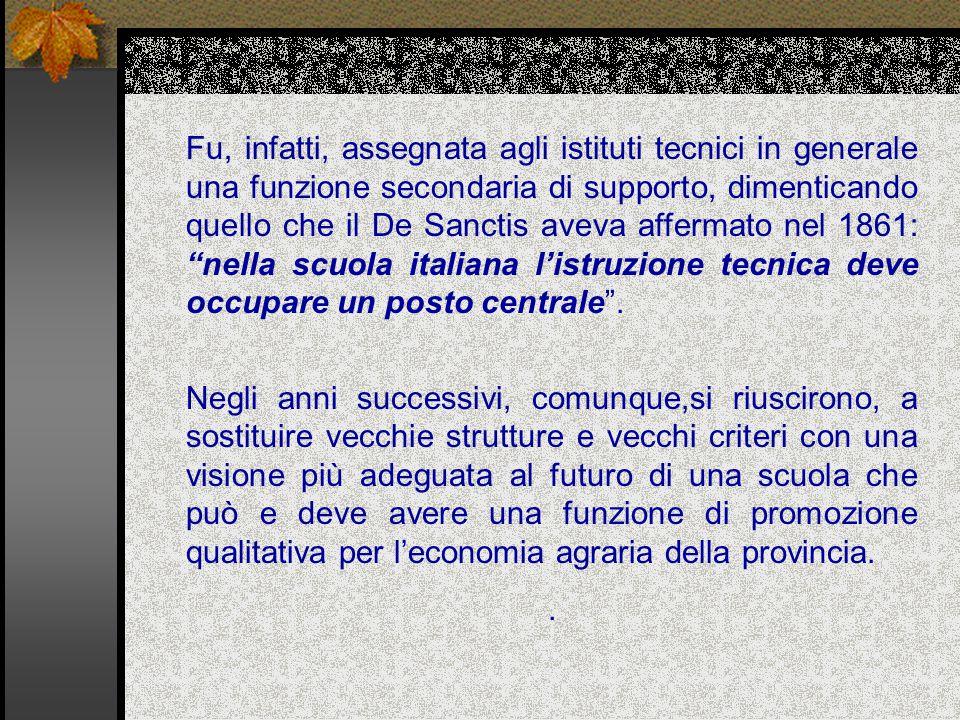 Fu, infatti, assegnata agli istituti tecnici in generale una funzione secondaria di supporto, dimenticando quello che il De Sanctis aveva affermato nel 1861: nella scuola italiana l'istruzione tecnica deve occupare un posto centrale .