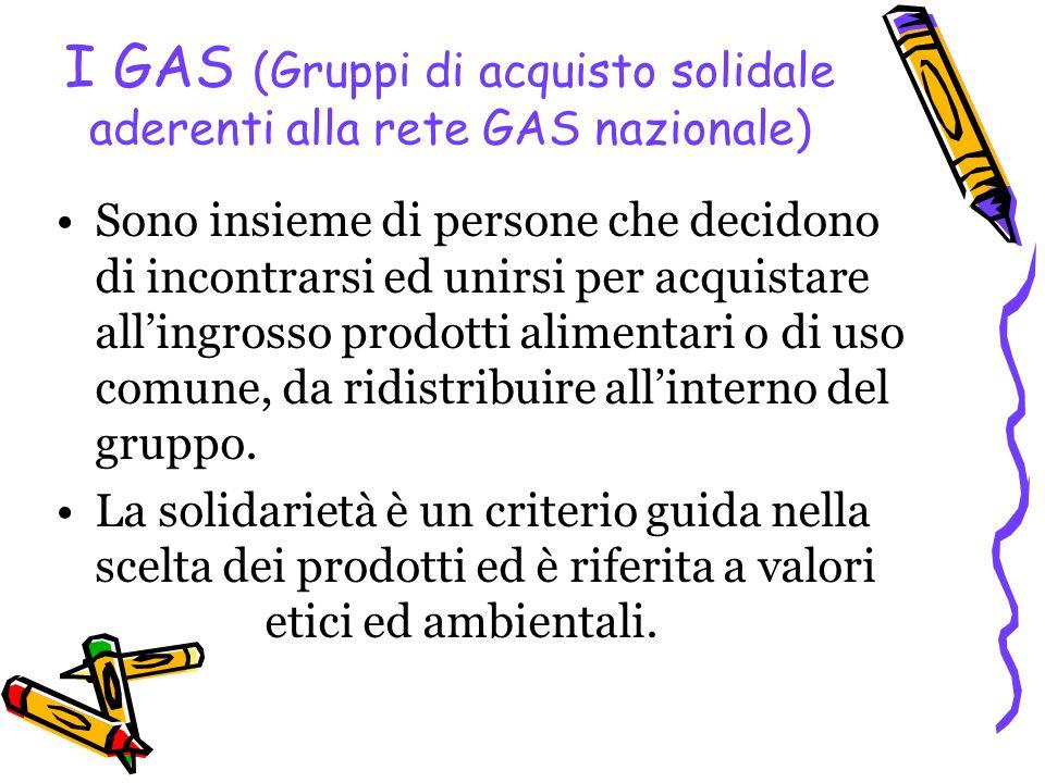 I GAS (Gruppi di acquisto solidale aderenti alla rete GAS nazionale) Sono insieme di persone che decidono di incontrarsi ed unirsi per acquistare all'