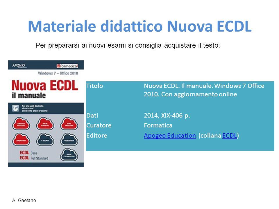 Materiale didattico Nuova ECDL Per prepararsi ai nuovi esami si consiglia acquistare il testo: A. Gaetano TitoloNuova ECDL. Il manuale. Windows 7 Offi