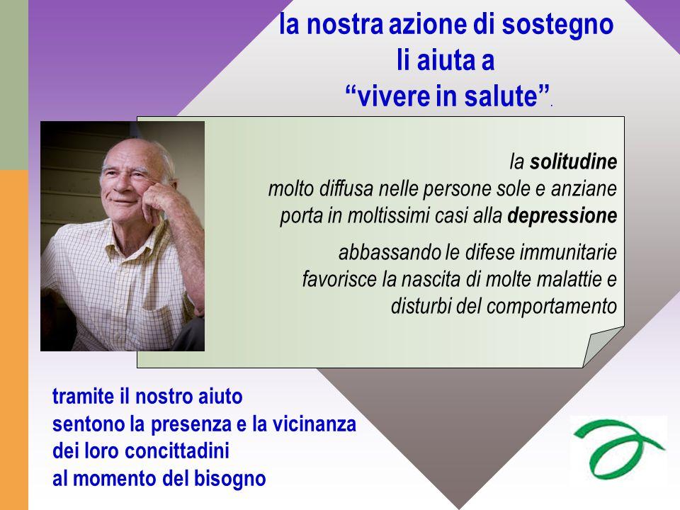 """la nostra azione di sostegno li aiuta a """"vivere in salute"""". la solitudine molto diffusa nelle persone sole e anziane porta in moltissimi casi alla dep"""