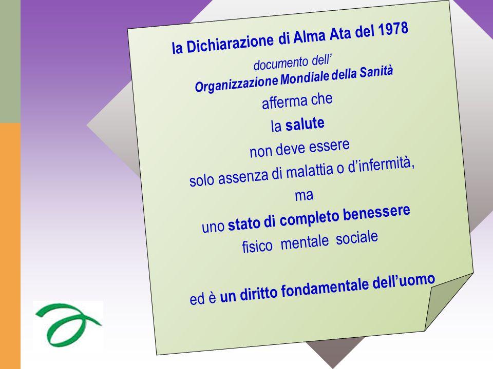 la Dichiarazione di Alma Ata del 1978 documento dell' Organizzazione Mondiale della Sanità afferma che la salute non deve essere solo assenza di malattia o d'infermità, ma uno stato di completo benessere fisico mentale sociale ed è un diritto fondamentale dell'uomo