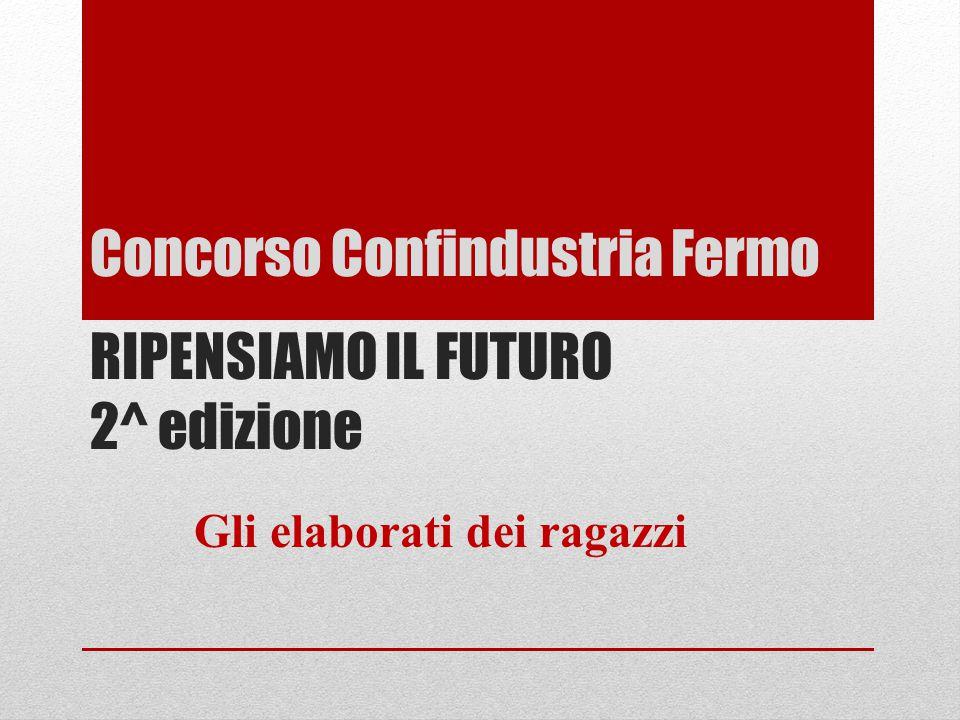 Concorso Confindustria Fermo RIPENSIAMO IL FUTURO 2^ edizione Gli elaborati dei ragazzi