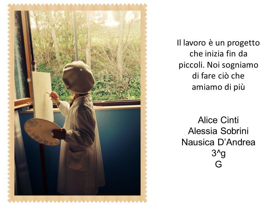 Il lavoro è un progetto che inizia fin da piccoli. Noi sogniamo di fare ciò che amiamo di più Alice Cinti Alessia Sobrini Nausica D'Andrea 3^g G