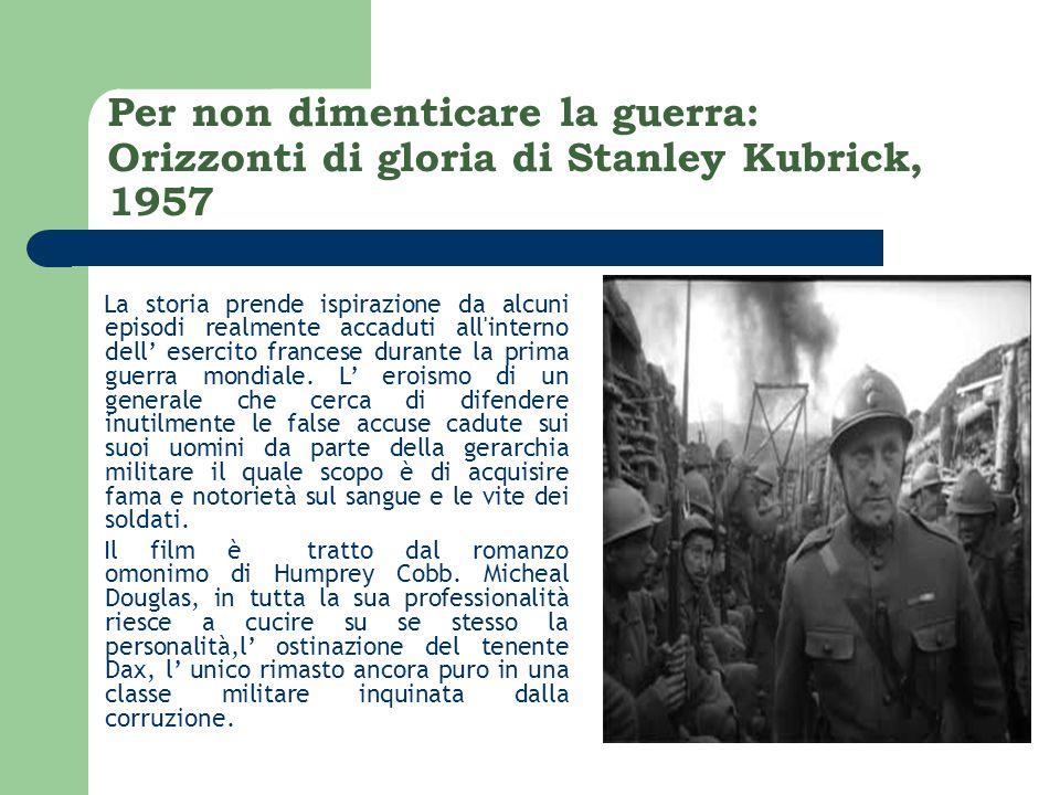 Per non dimenticare la guerra: Orizzonti di gloria di Stanley Kubrick, 1957 La storia prende ispirazione da alcuni episodi realmente accaduti all interno dell' esercito francese durante la prima guerra mondiale.