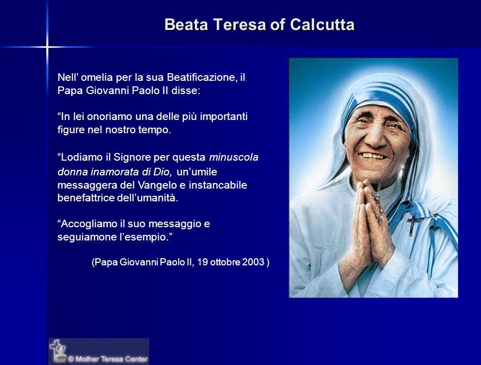 Beata Teresa of Calcutta Nell' omelia per la sua Beatificazione, il Papa Giovanni Paolo II disse: In lei onoriamo una delle più importanti figure nel nostro tempo.