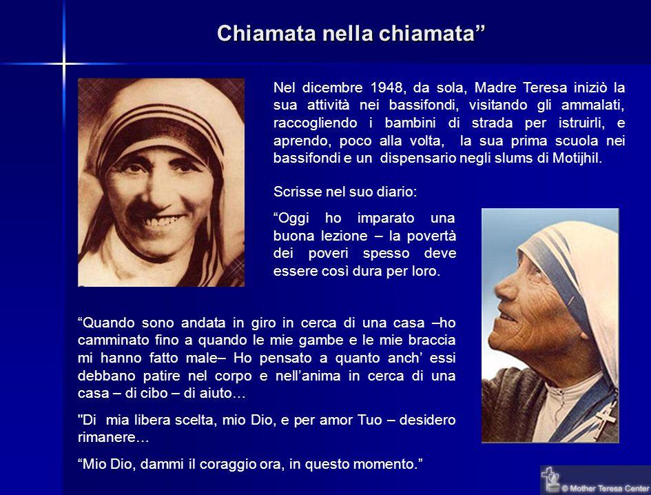 Chiamata nella chiamata Nel dicembre 1948, da sola, Madre Teresa iniziò la sua attività nei bassifondi, visitando gli ammalati, raccogliendo i bambini di strada per istruirli, e aprendo, poco alla volta, la sua prima scuola nei bassifondi e un dispensario negli slums di Motijhil.