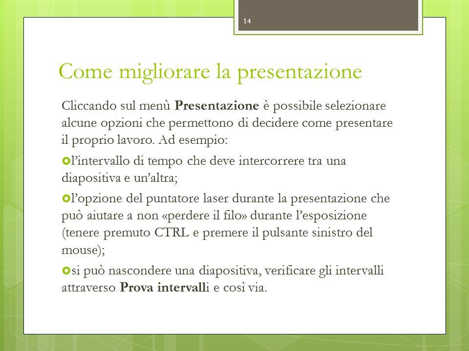 Come migliorare la presentazione 14 Cliccando sul menù Presentazione è possibile selezionare alcune opzioni che permettono di decidere come presentare