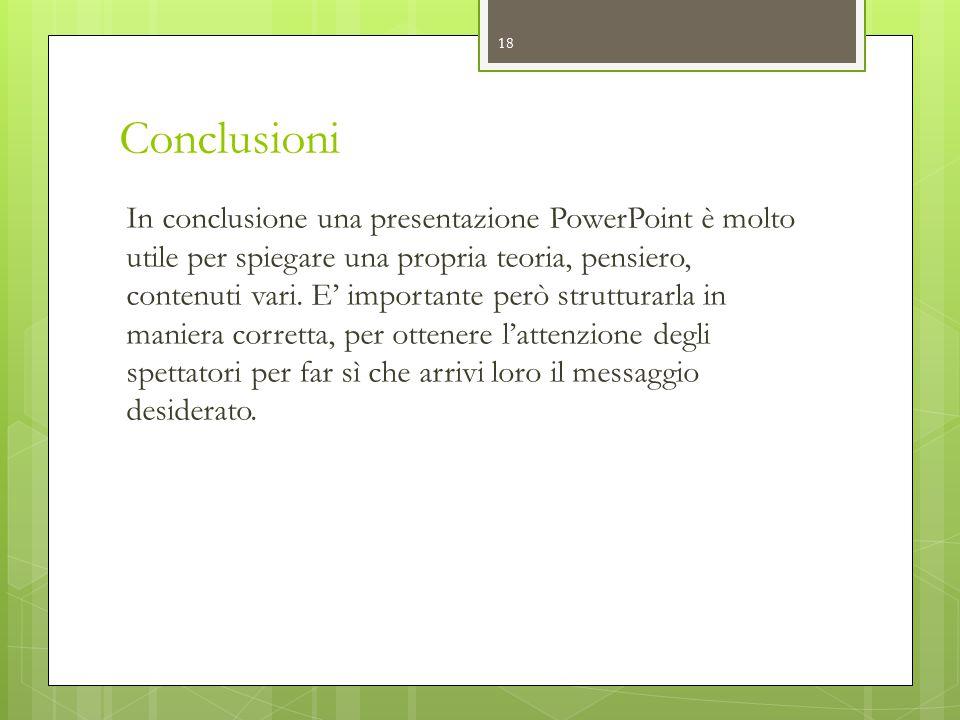 Conclusioni In conclusione una presentazione PowerPoint è molto utile per spiegare una propria teoria, pensiero, contenuti vari. E' importante però st