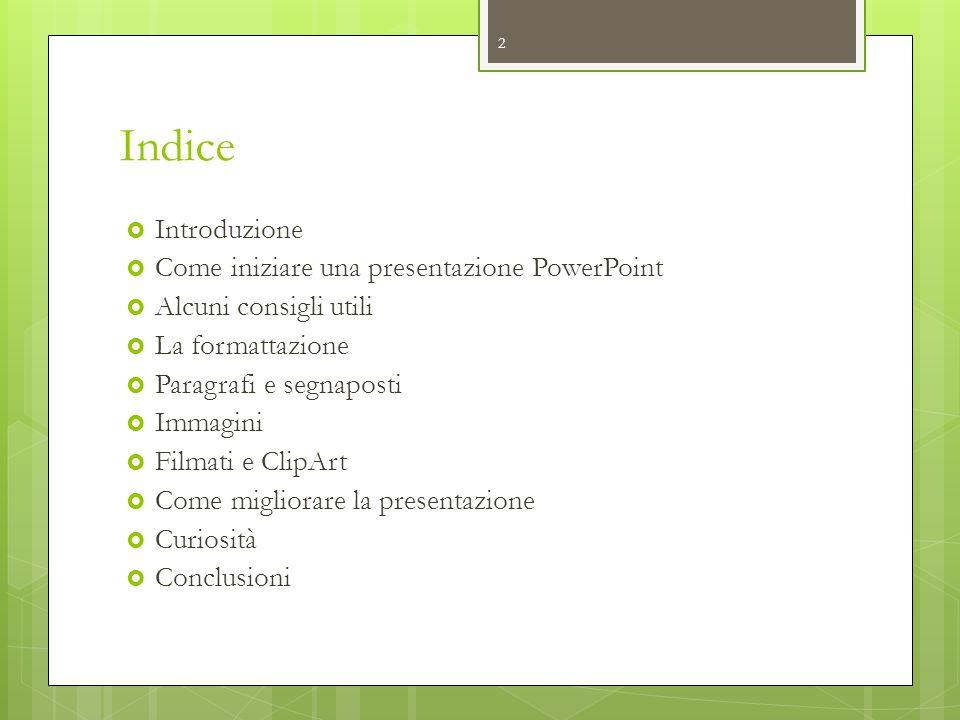 Indice  Introduzione  Come iniziare una presentazione PowerPoint  Alcuni consigli utili  La formattazione  Paragrafi e segnaposti  Immagini  Fi