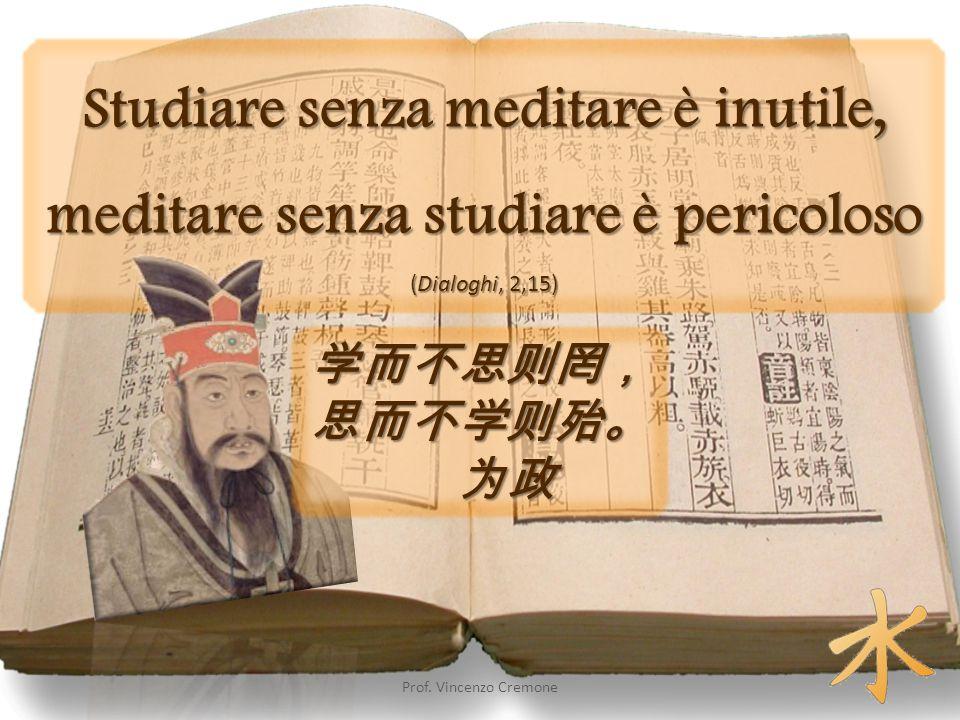 Studiare senza meditare è inutile, meditare senza studiare è pericoloso (Dialoghi, 2,15) 学而不思则罔, 思而不学则殆。 为政 Prof. Vincenzo Cremone