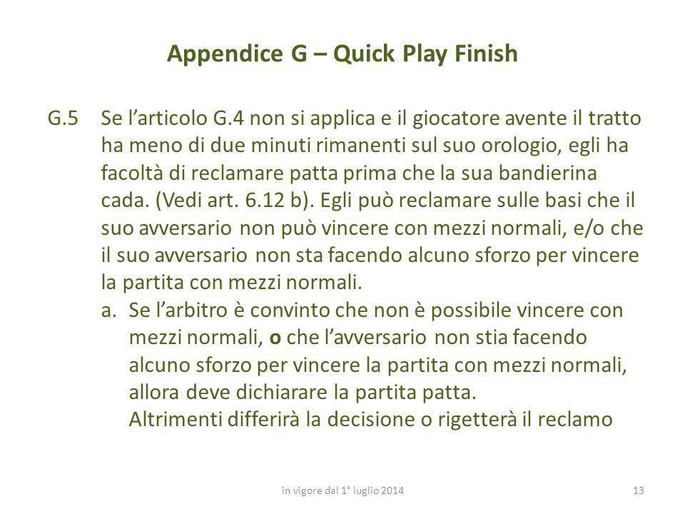 13 Appendice G – Quick Play Finish in vigore dal 1° luglio 2014 G.5 Se l'articolo G.4 non si applica e il giocatore avente il tratto ha meno di due mi