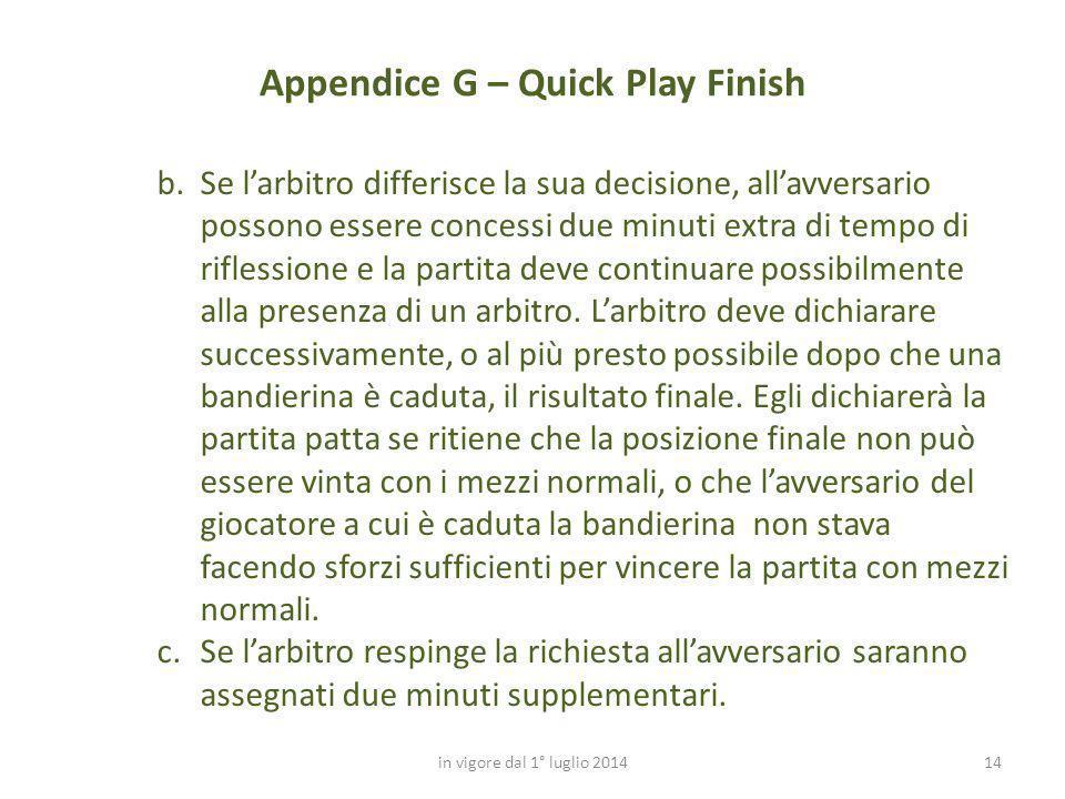 14 Appendice G – Quick Play Finish in vigore dal 1° luglio 2014 b.Se l'arbitro differisce la sua decisione, all'avversario possono essere concessi due
