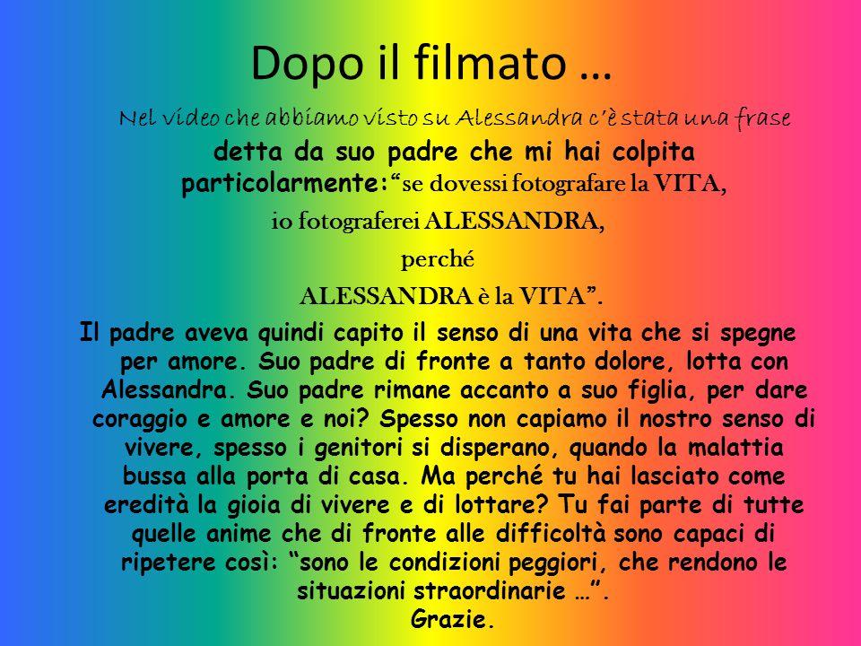 """Dopo il filmato … Nel video che abbiamo visto su Alessandra c'è stata una frase detta da suo padre che mi hai colpita particolarmente: """"se dovessi fot"""