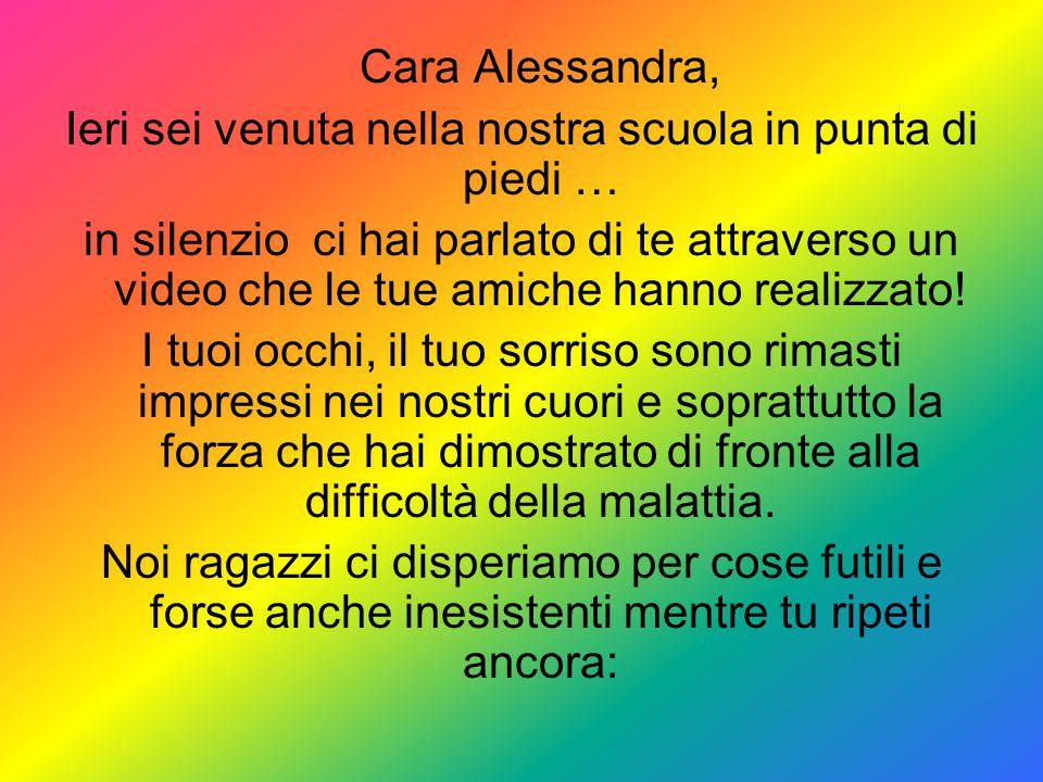 Cara Alessandra, Ieri sei venuta nella nostra scuola in punta di piedi … in silenzio ci hai parlato di te attraverso un video che le tue amiche hanno