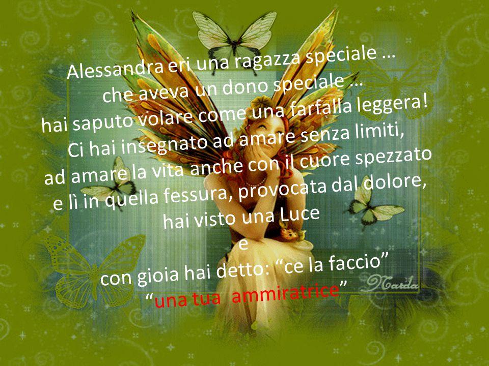 Alessandra eri una ragazza speciale … che aveva un dono speciale … hai saputo volare come una farfalla leggera! Ci hai insegnato ad amare senza limiti