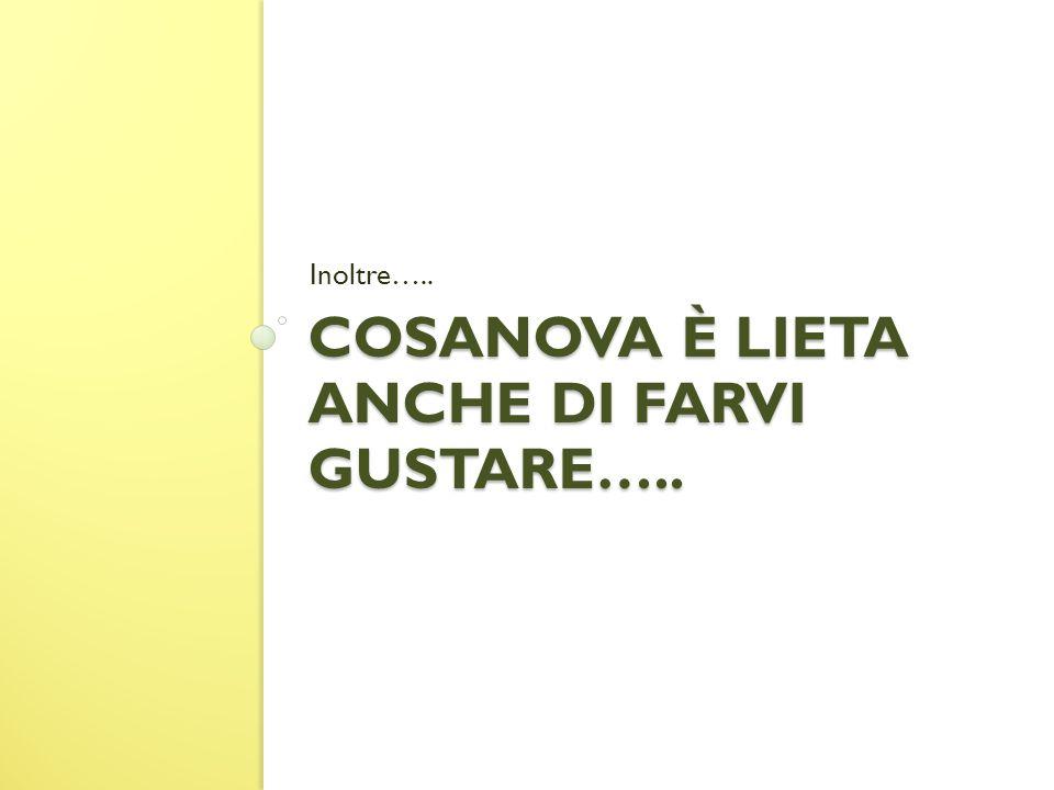 COSANOVA È LIETA ANCHE DI FARVI GUSTARE….. Inoltre…..