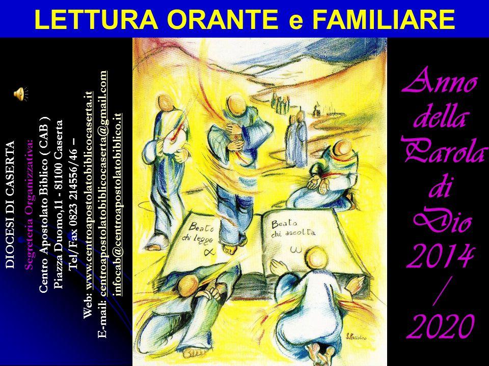 DIOCESI DI CASERTA Segreteria Organizzativa: Centro Apostolato Biblico ( CAB ) Piazza Duomo,11 - 81100 Caserta Tel/Fax 0823 214556/46 – Web: www.centroapostolatobiblicocaserta.itwww.centroapostolatobiblicocaserta.it E-mail: centroapostolatobiblicocaserta@gmail.comcentroapostolatobiblicocaserta@gmail.com infocab@centroapostolatobiblico.it LETTURA ORANTE e FAMILIARE Anno della Parola di Dio 2014 / 2020
