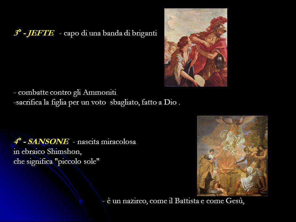 3° - JEFTE - capo di una banda di briganti - combatte contro gli Ammoniti -sacrifica la figlia per un voto sbagliato, fatto a Dio.