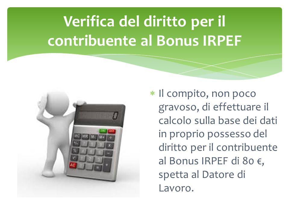 Verifica del diritto per il contribuente al Bonus IRPEF  Il compito, non poco gravoso, di effettuare il calcolo sulla base dei dati in proprio possesso del diritto per il contribuente al Bonus IRPEF di 80 €, spetta al Datore di Lavoro.