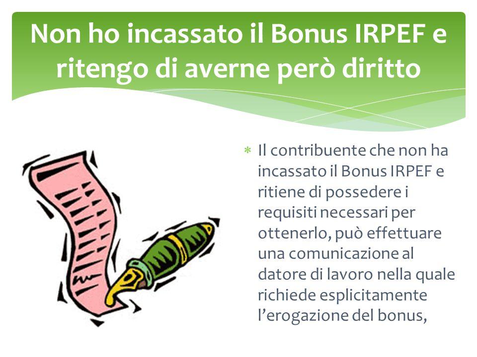 Non ho incassato il Bonus IRPEF e ritengo di averne però diritto  Il contribuente che non ha incassato il Bonus IRPEF e ritiene di possedere i requisiti necessari per ottenerlo, può effettuare una comunicazione al datore di lavoro nella quale richiede esplicitamente l'erogazione del bonus,