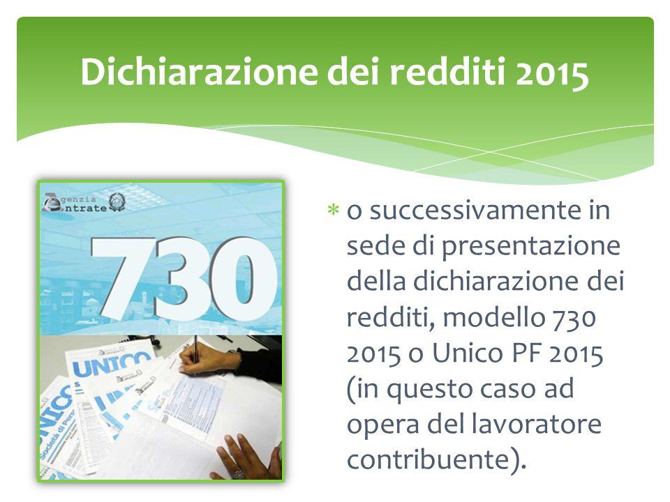 Dichiarazione dei redditi 2015  o successivamente in sede di presentazione della dichiarazione dei redditi, modello 730 2015 o Unico PF 2015 (in ques