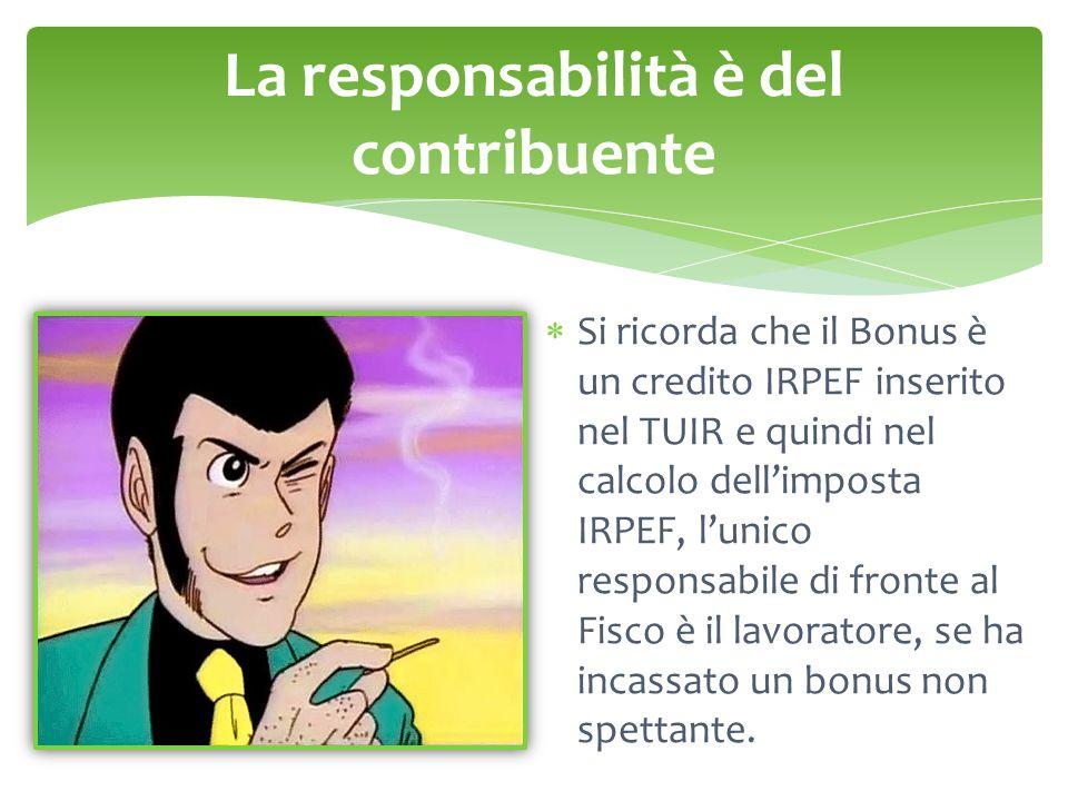 La responsabilità è del contribuente  Si ricorda che il Bonus è un credito IRPEF inserito nel TUIR e quindi nel calcolo dell'imposta IRPEF, l'unico responsabile di fronte al Fisco è il lavoratore, se ha incassato un bonus non spettante.