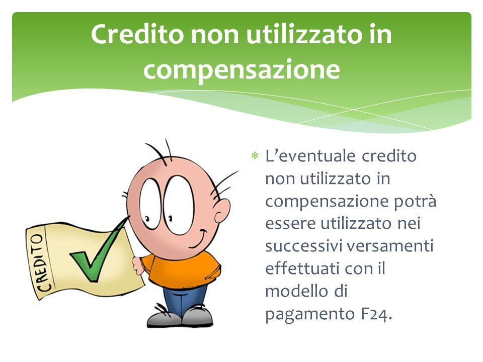 Credito non utilizzato in compensazione  L'eventuale credito non utilizzato in compensazione potrà essere utilizzato nei successivi versamenti effettuati con il modello di pagamento F24.
