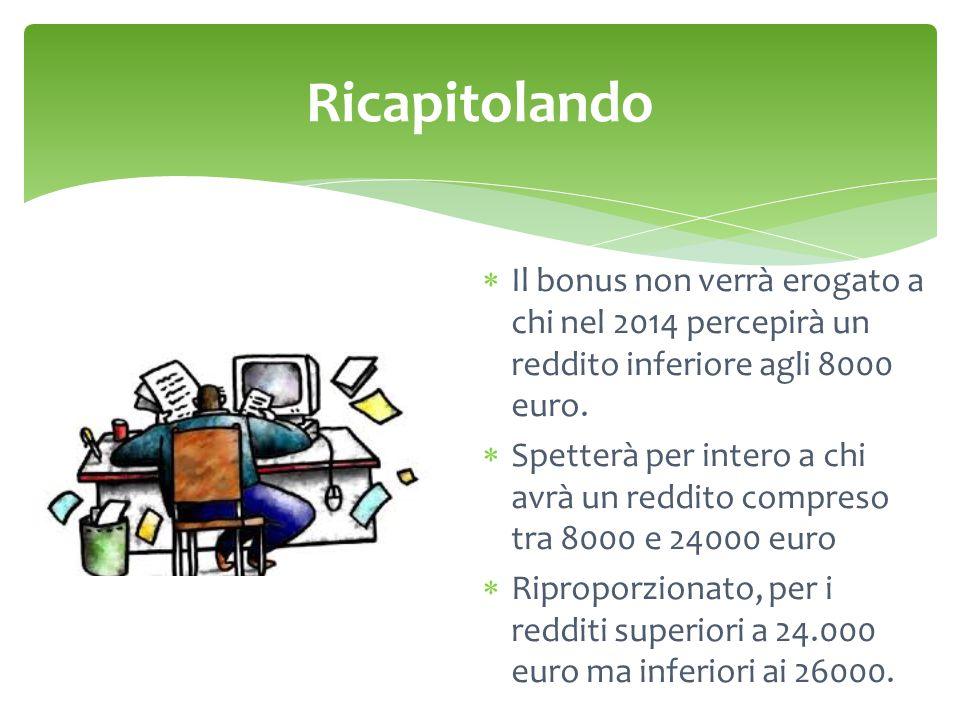  Il bonus non verrà erogato a chi nel 2014 percepirà un reddito inferiore agli 8000 euro.  Spetterà per intero a chi avrà un reddito compreso tra 80