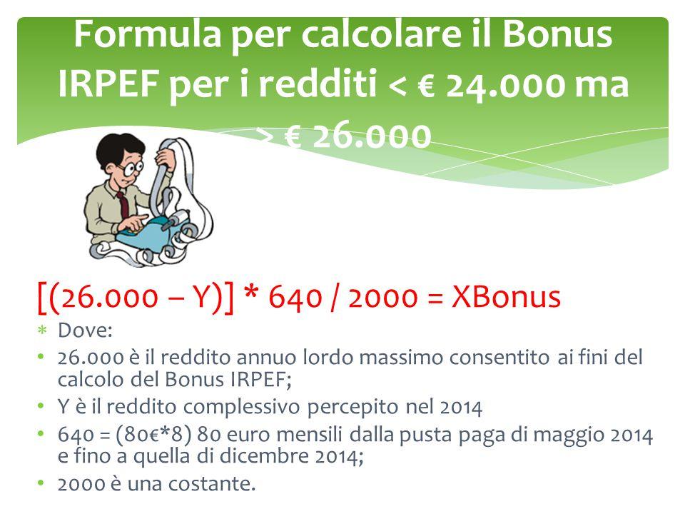 Formula per calcolare il Bonus IRPEF per i redditi € 26.000 [(26.000 – Y)] * 640 / 2000 = XBonus  Dove: 26.000 è il reddito annuo lordo massimo consentito ai fini del calcolo del Bonus IRPEF; Y è il reddito complessivo percepito nel 2014 640 = (80€*8) 80 euro mensili dalla pusta paga di maggio 2014 e fino a quella di dicembre 2014; 2000 è una costante.