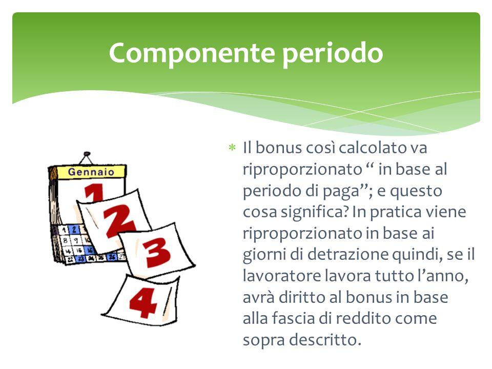 Componente periodo  Il bonus così calcolato va riproporzionato in base al periodo di paga ; e questo cosa significa.