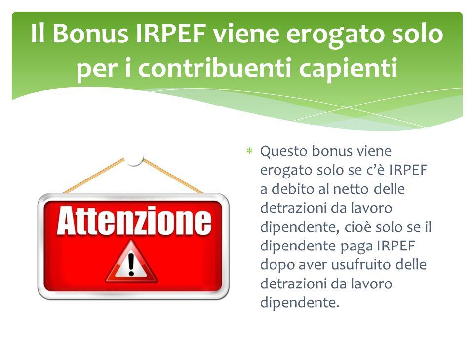 Il Bonus IRPEF viene erogato solo per i contribuenti capienti  Questo bonus viene erogato solo se c'è IRPEF a debito al netto delle detrazioni da lavoro dipendente, cioè solo se il dipendente paga IRPEF dopo aver usufruito delle detrazioni da lavoro dipendente.
