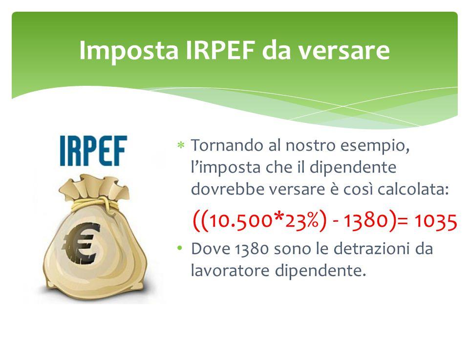 Imposta IRPEF da versare  Tornando al nostro esempio, l'imposta che il dipendente dovrebbe versare è così calcolata: ((10.500*23%) - 1380)= 1035 Dove 1380 sono le detrazioni da lavoratore dipendente.
