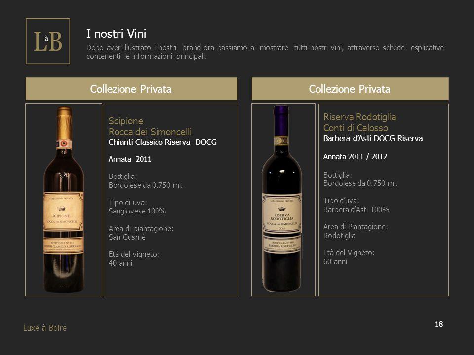 18 Luxe à Boire I nostri Vini Dopo aver illustrato i nostri brand ora passiamo a mostrare tutti nostri vini, attraverso schede esplicative contenenti