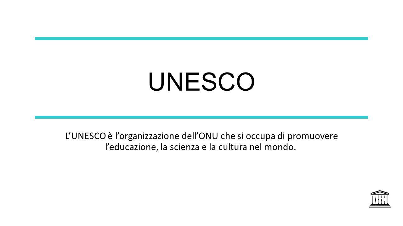 UNESCO L'UNESCO è l'organizzazione dell'ONU che si occupa di promuovere l'educazione, la scienza e la cultura nel mondo.