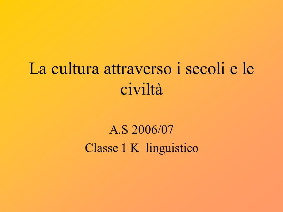La cultura attraverso i secoli e le civiltà A.S 2006/07 Classe 1 K linguistico