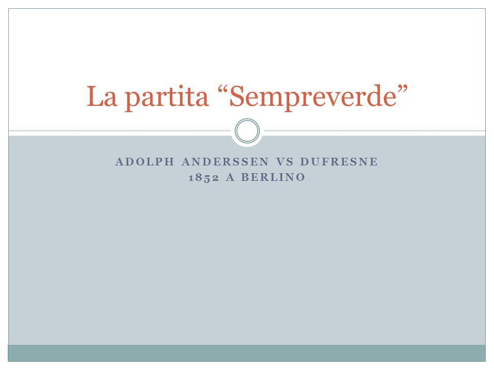 ADOLPH ANDERSSEN VS DUFRESNE 1852 A BERLINO La partita Sempreverde