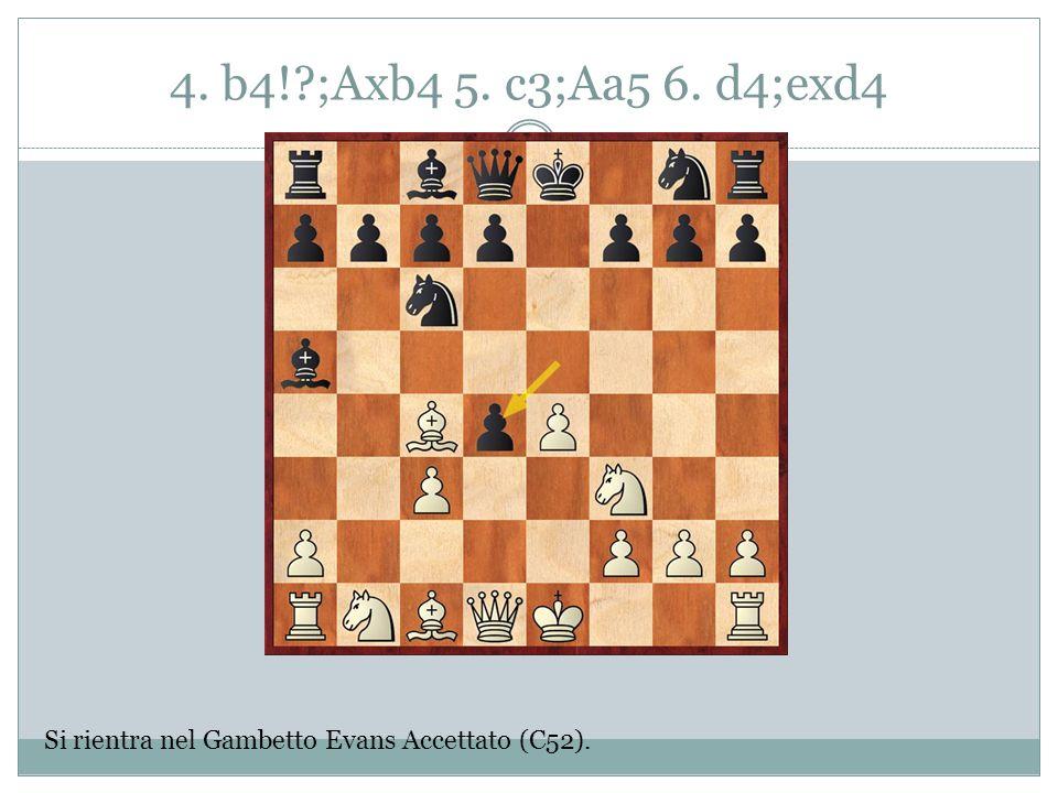 4. b4! ;Axb4 5. c3;Aa5 6. d4;exd4 Si rientra nel Gambetto Evans Accettato (C52).