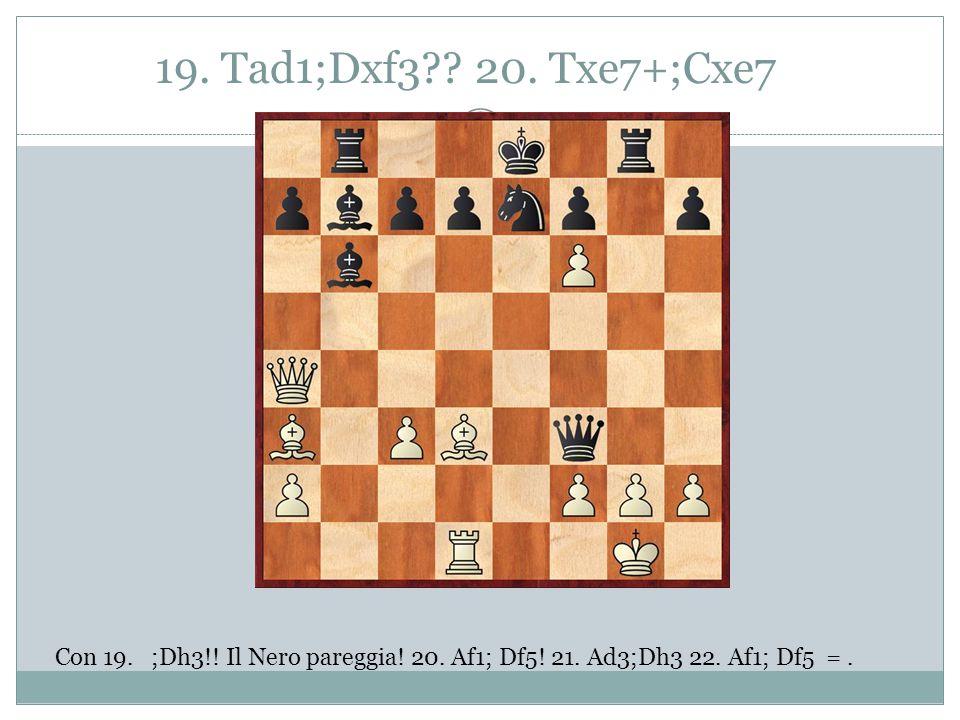 19. Tad1;Dxf3?? 20. Txe7+;Cxe7 Con 19. ;Dh3!! Il Nero pareggia! 20. Af1; Df5! 21. Ad3;Dh3 22. Af1; Df5 =.