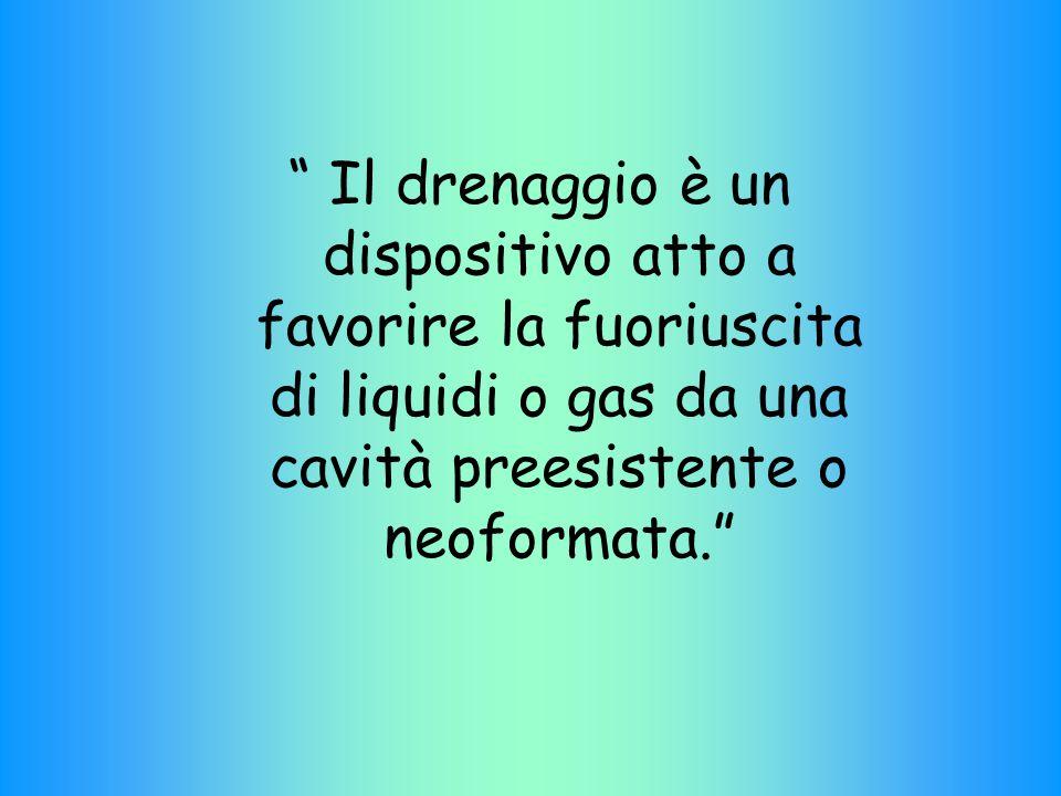 """"""" Il drenaggio è un dispositivo atto a favorire la fuoriuscita di liquidi o gas da una cavità preesistente o neoformata."""""""