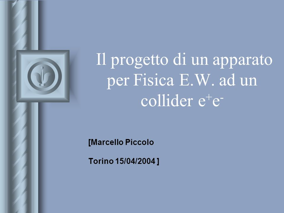 Il progetto di un apparato per Fisica E.W. ad un collider e + e - [Marcello Piccolo Torino 15/04/2004 ] This presentation will probably involve audien
