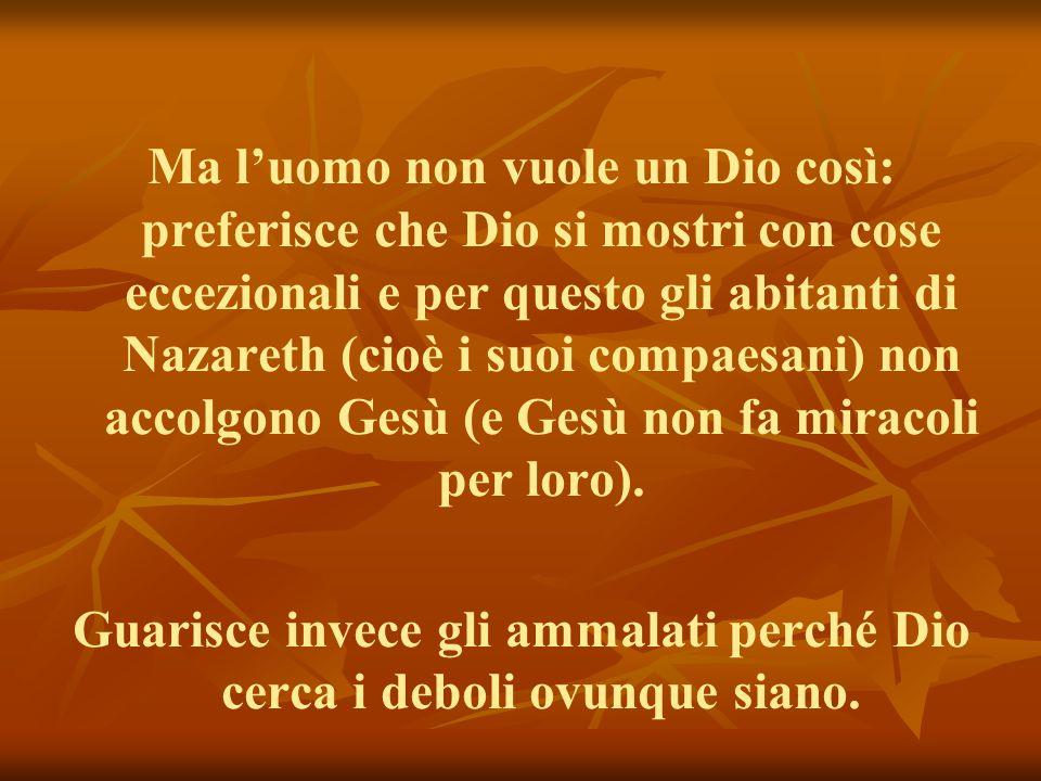 Ma l'uomo non vuole un Dio così: preferisce che Dio si mostri con cose eccezionali e per questo gli abitanti di Nazareth (cioè i suoi compaesani) non accolgono Gesù (e Gesù non fa miracoli per loro).