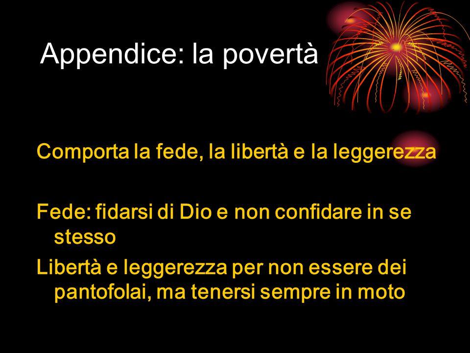 Appendice: la povertà Comporta la fede, la libertà e la leggerezza Fede: fidarsi di Dio e non confidare in se stesso Libertà e leggerezza per non essere dei pantofolai, ma tenersi sempre in moto