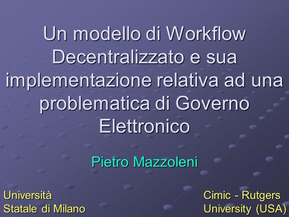 Un modello di Workflow Decentralizzato e sua implementazione relativa ad una problematica di Governo Elettronico Pietro Mazzoleni Università Statale d