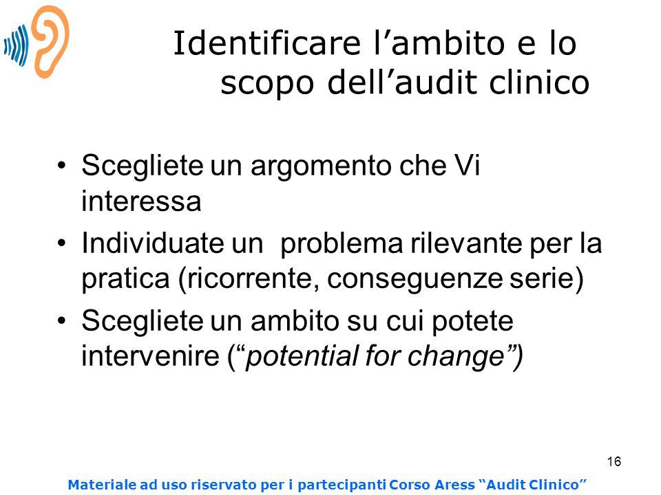 16 Identificare l'ambito e lo scopo dell'audit clinico Scegliete un argomento che Vi interessa Individuate un problema rilevante per la pratica (ricor